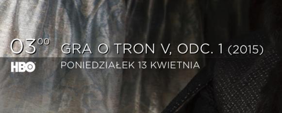 Widzowie z Polski będą mogli obejrzeć Grę o Tron 5 w tym samym czasie co osoby mieszkające w Stanach Zjednoczonych